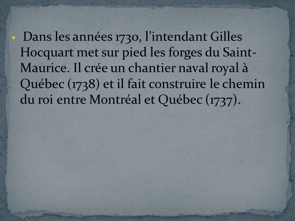 Dans les années 1730, lintendant Gilles Hocquart met sur pied les forges du Saint- Maurice. Il crée un chantier naval royal à Québec (1738) et il fait