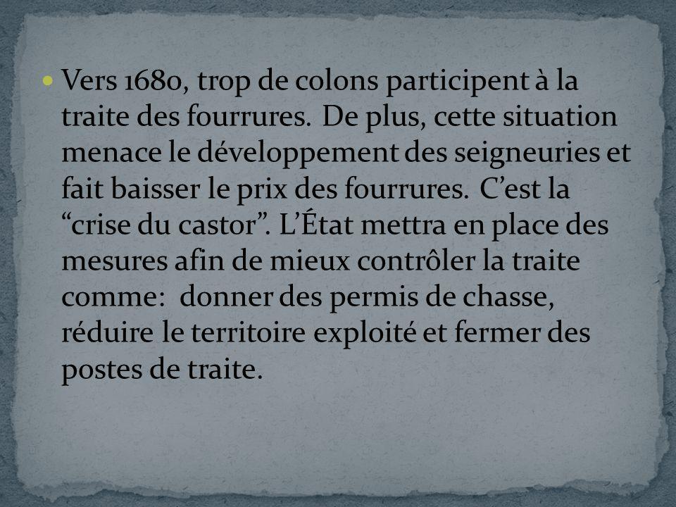 Vers 1680, trop de colons participent à la traite des fourrures. De plus, cette situation menace le développement des seigneuries et fait baisser le p