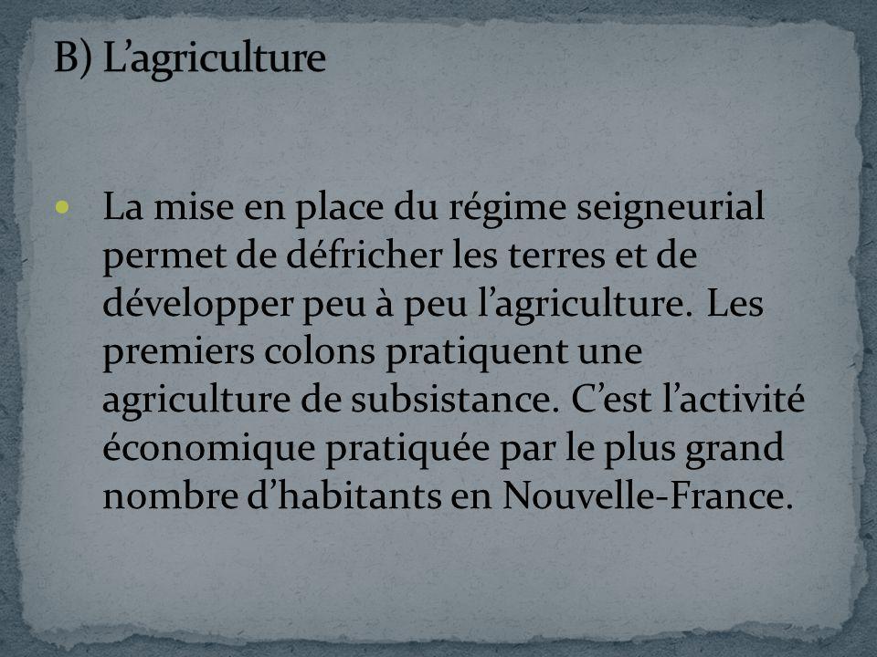 La mise en place du régime seigneurial permet de défricher les terres et de développer peu à peu lagriculture. Les premiers colons pratiquent une agri