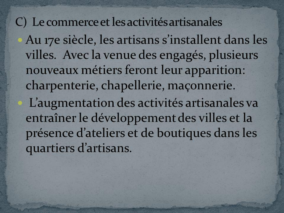 Au 17e siècle, les artisans sinstallent dans les villes. Avec la venue des engagés, plusieurs nouveaux métiers feront leur apparition: charpenterie, c
