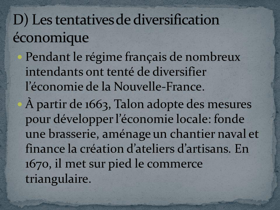 Pendant le régime français de nombreux intendants ont tenté de diversifier léconomie de la Nouvelle-France. À partir de 1663, Talon adopte des mesures