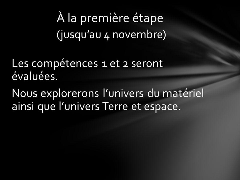 Les compétences 1 et 2 seront évaluées. Nous explorerons lunivers du matériel ainsi que lunivers Terre et espace. À la première étape (jusquau 4 novem