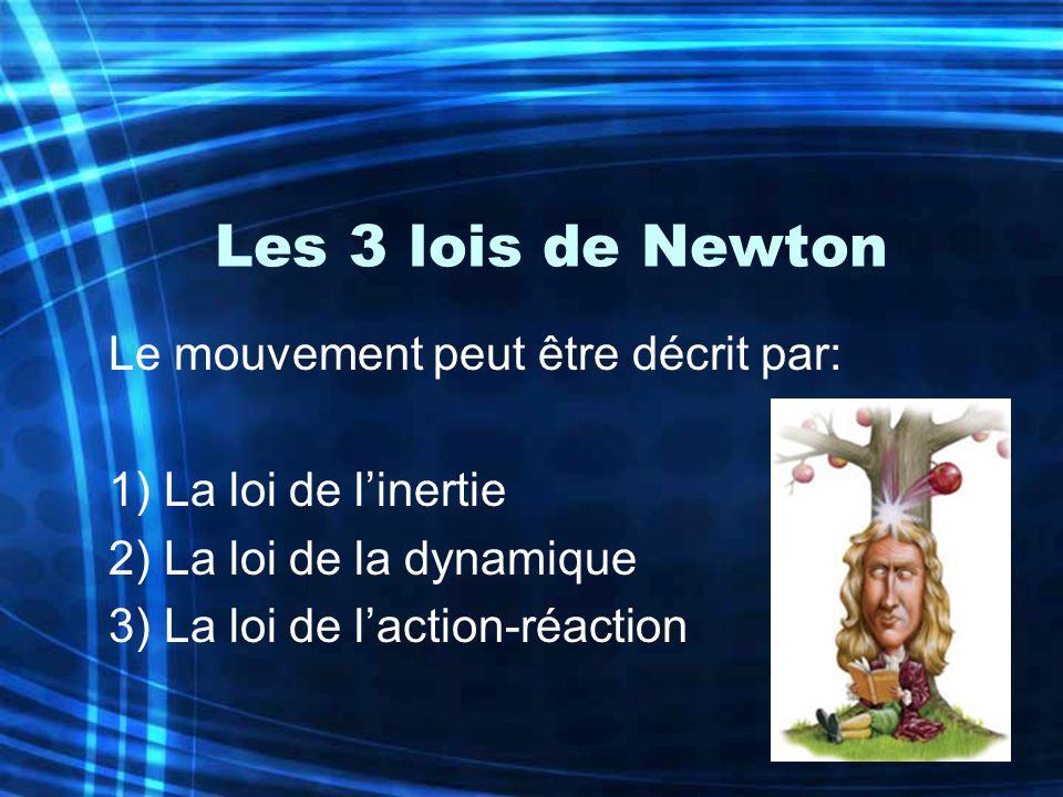 Les 3 lois de Newton Le mouvement peut être décrit par: 1) La loi de linertie 2) La loi de la dynamique 3) La loi de laction-réaction