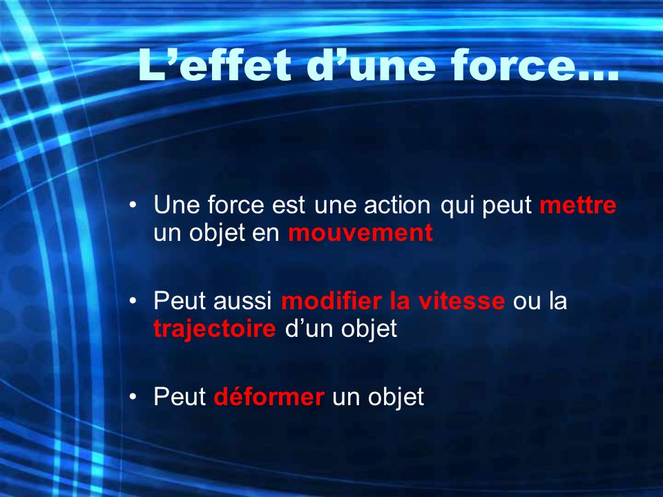 Leffet dune force… Une force est une action qui peut mettre un objet en mouvement Peut aussi modifier la vitesse ou la trajectoire dun objet Peut défo