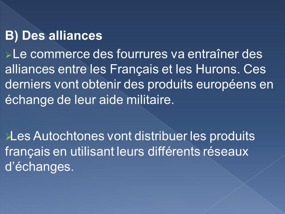 B) Des alliances Le commerce des fourrures va entraîner des alliances entre les Français et les Hurons. Ces derniers vont obtenir des produits europée