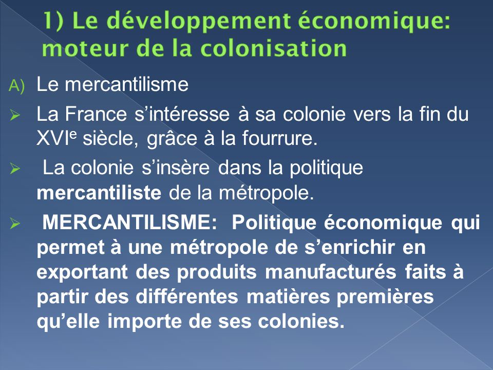 Le mercantilisme La France sintéresse à sa colonie vers la fin du XVI e siècle, grâce à la fourrure. La colonie sinsère dans la politique mercantilist