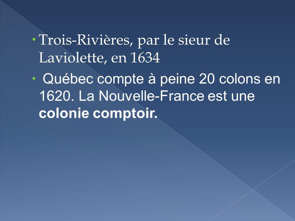 Trois-Rivières, par le sieur de Laviolette, en 1634 Québec compte à peine 20 colons en 1620. La Nouvelle-France est une colonie comptoir.