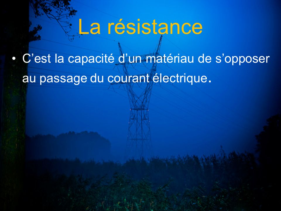 La résistance Cest la capacité dun matériau de sopposer au passage du courant électrique.