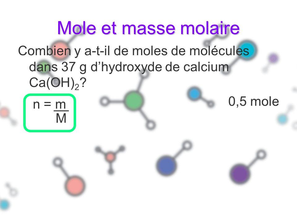 Mole et masse molaire Combien y a-t-il de moles de molécules dans 37 g dhydroxyde de calcium Ca(OH) 2 ? 0,5 mole n = m M