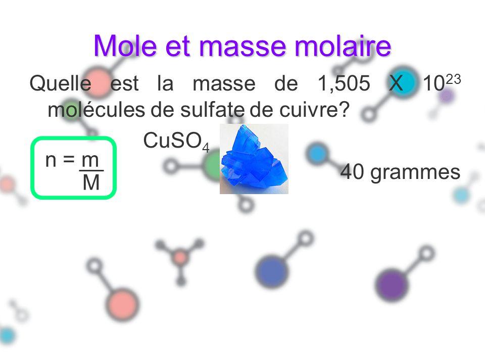 Mole et masse molaire Quelle est la masse de 1,505 X 10 23 molécules de sulfate de cuivre? CuSO 4 40 grammes n = m M