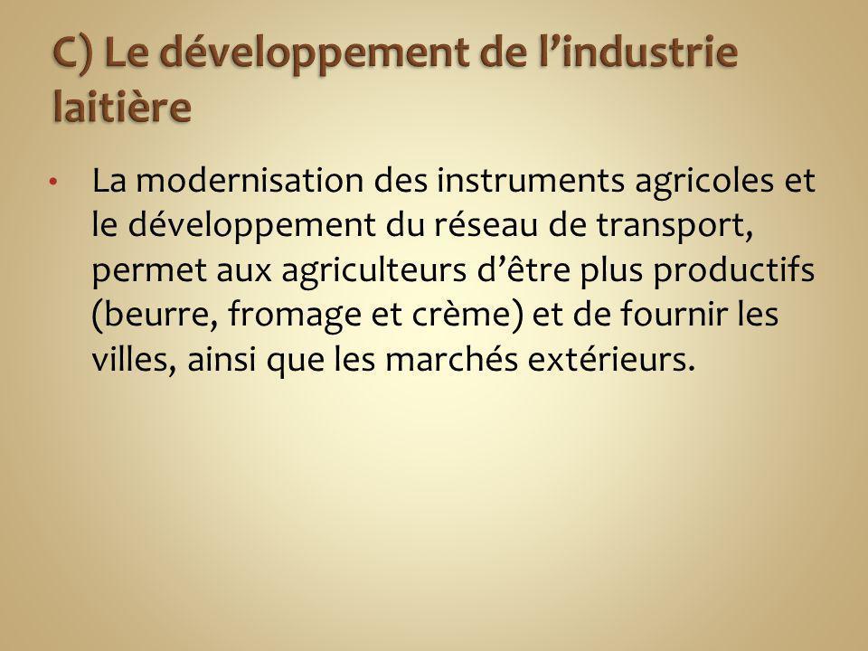 La modernisation des instruments agricoles et le développement du réseau de transport, permet aux agriculteurs dêtre plus productifs (beurre, fromage