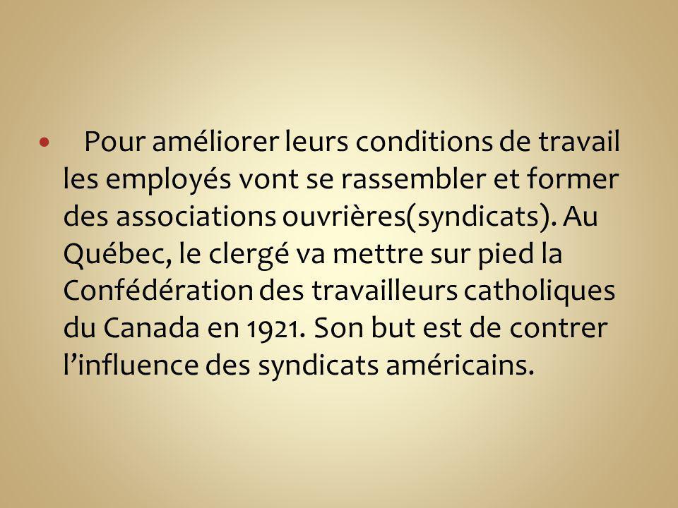 Pour améliorer leurs conditions de travail les employés vont se rassembler et former des associations ouvrières(syndicats). Au Québec, le clergé va me