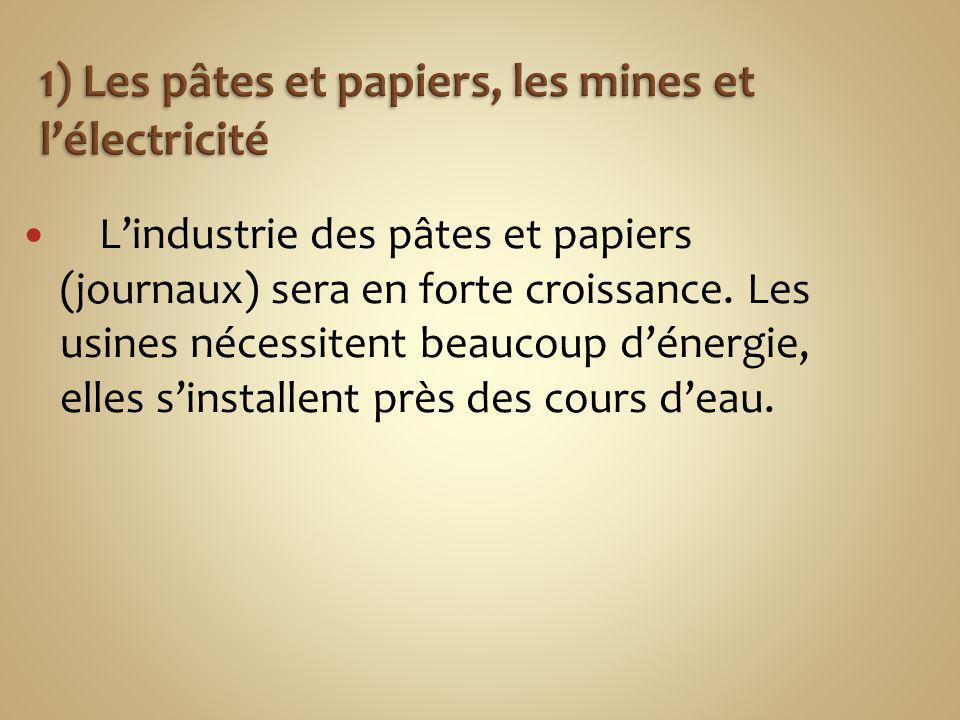 Lindustrie des pâtes et papiers (journaux) sera en forte croissance. Les usines nécessitent beaucoup dénergie, elles sinstallent près des cours deau.