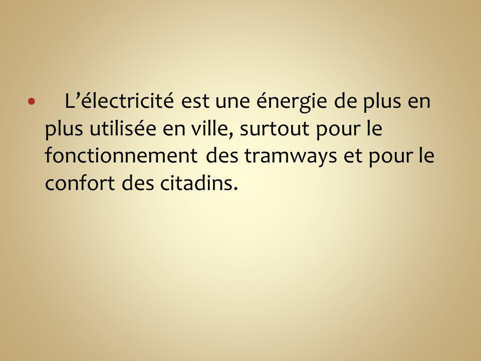 Lélectricité est une énergie de plus en plus utilisée en ville, surtout pour le fonctionnement des tramways et pour le confort des citadins.