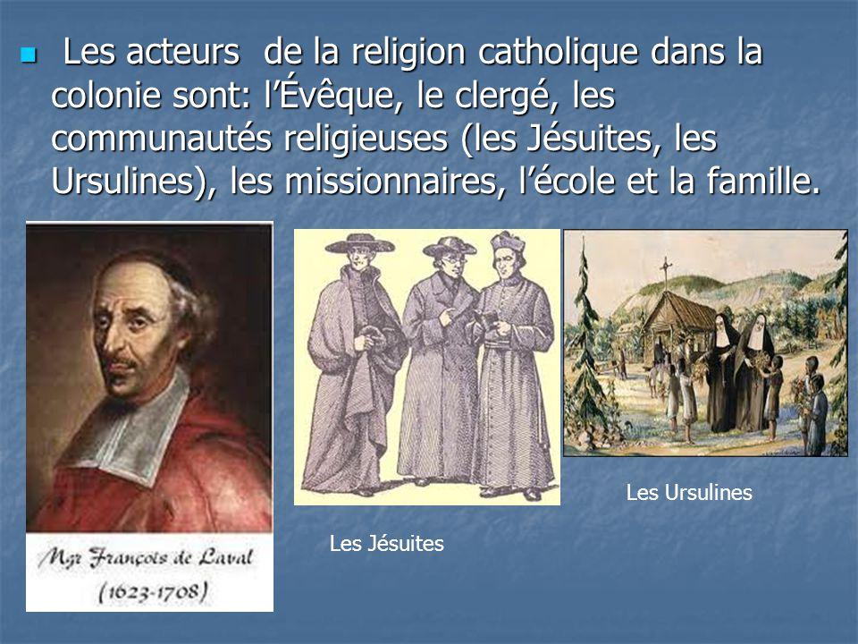 Les acteurs de la religion catholique dans la colonie sont: lÉvêque, le clergé, les communautés religieuses (les Jésuites, les Ursulines), les mission