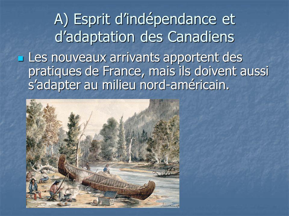 A) Esprit dindépendance et dadaptation des Canadiens Les nouveaux arrivants apportent des pratiques de France, mais ils doivent aussi sadapter au mili