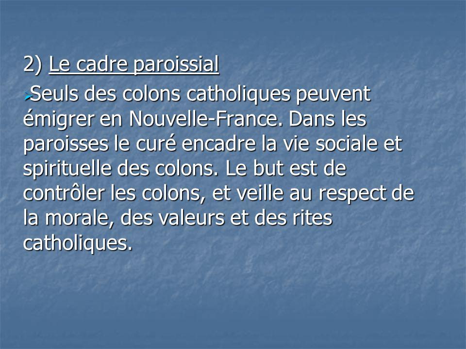 2) Le cadre paroissial Seuls des colons catholiques peuvent émigrer en Nouvelle-France. Dans les paroisses le curé encadre la vie sociale et spirituel