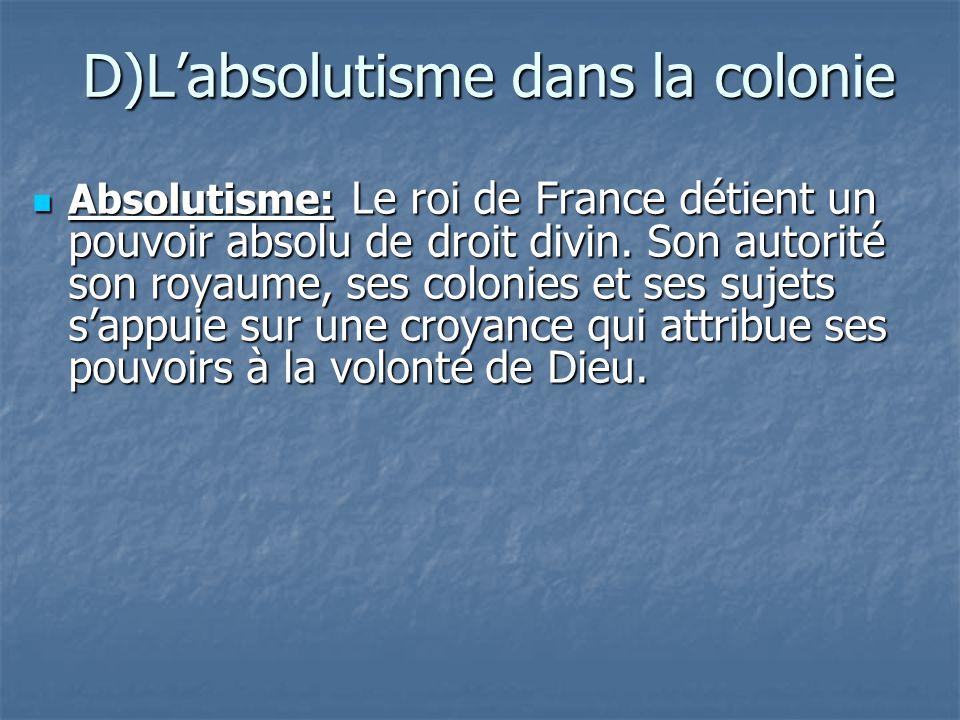 D)Labsolutisme dans la colonie Absolutisme: Le roi de France détient un pouvoir absolu de droit divin. Son autorité son royaume, ses colonies et ses s