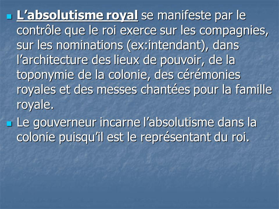 Labsolutisme royal se manifeste par le contrôle que le roi exerce sur les compagnies, sur les nominations (ex:intendant), dans larchitecture des lieux