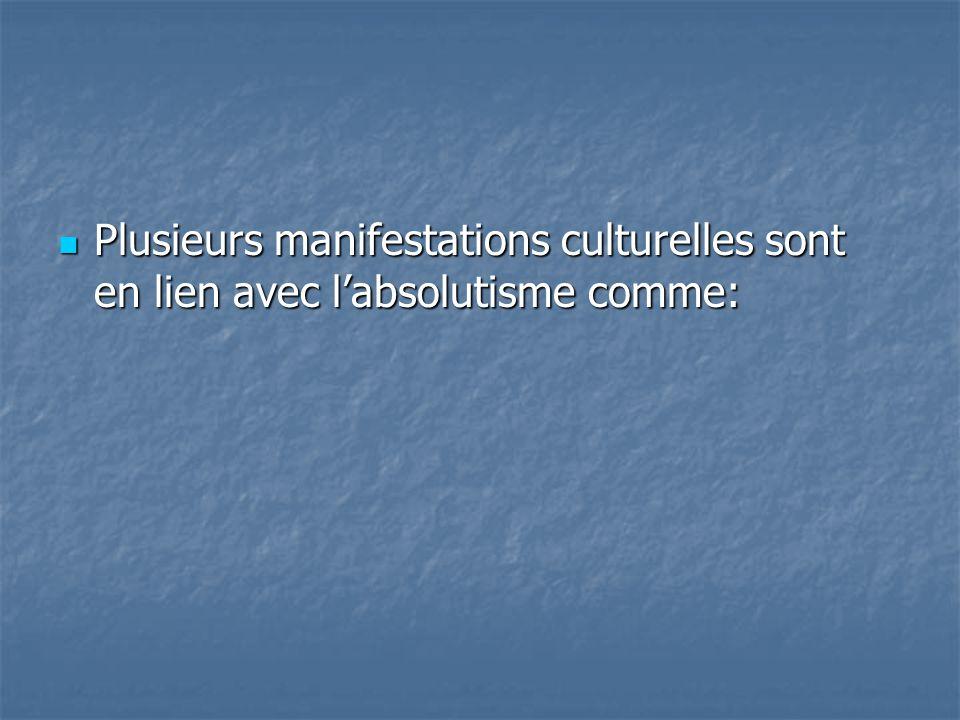 Plusieurs manifestations culturelles sont en lien avec labsolutisme comme: Plusieurs manifestations culturelles sont en lien avec labsolutisme comme: