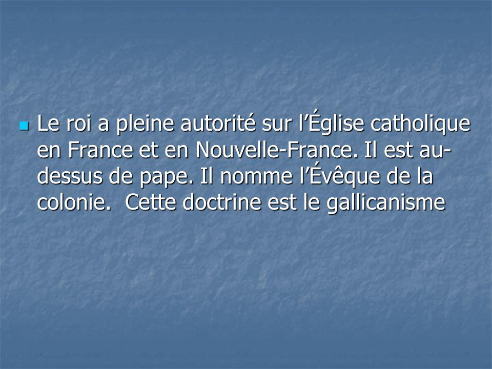 Le roi a pleine autorité sur lÉglise catholique en France et en Nouvelle-France. Il est au- dessus de pape. Il nomme lÉvêque de la colonie. Cette doct