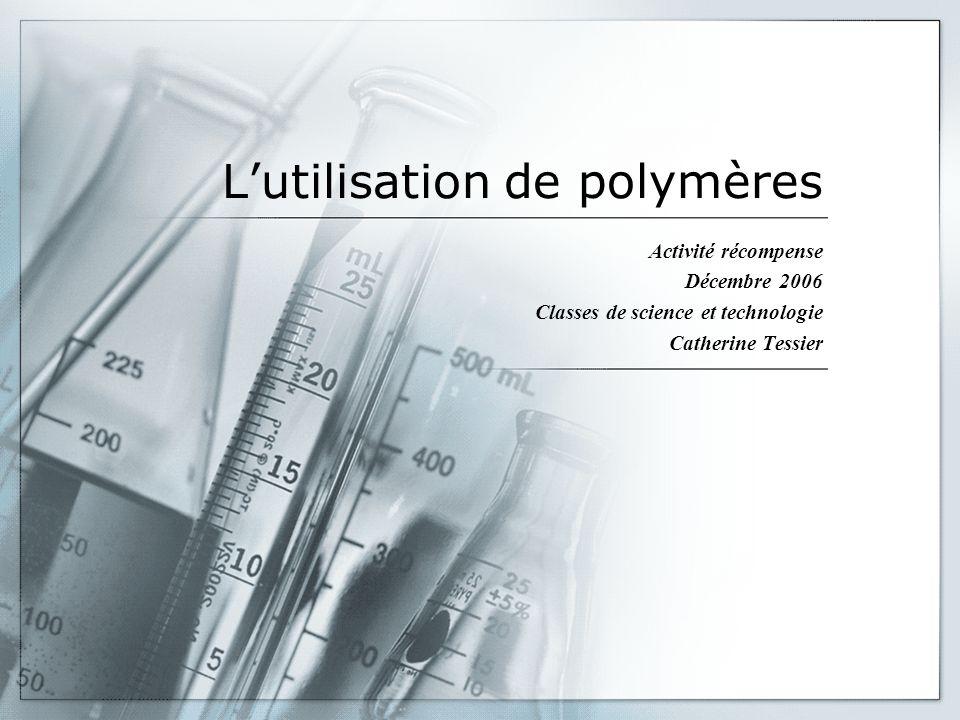 Lutilisation de polymères Activité récompense Décembre 2006 Classes de science et technologie Catherine Tessier