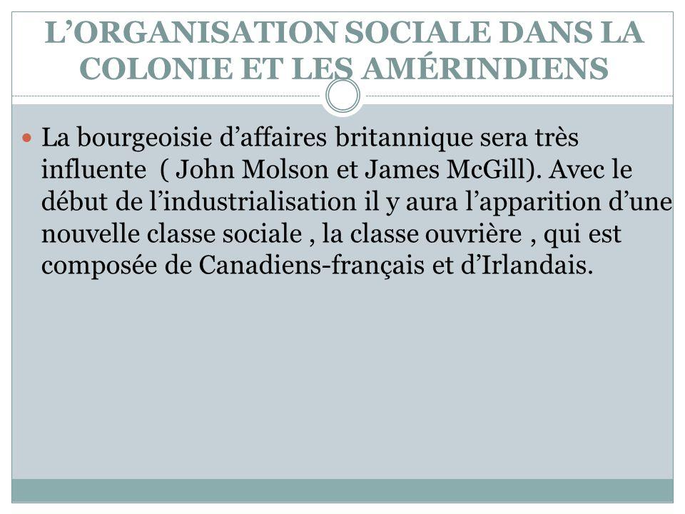 LORGANISATION SOCIALE DANS LA COLONIE ET LES AMÉRINDIENS La bourgeoisie daffaires britannique sera très influente ( John Molson et James McGill). Avec