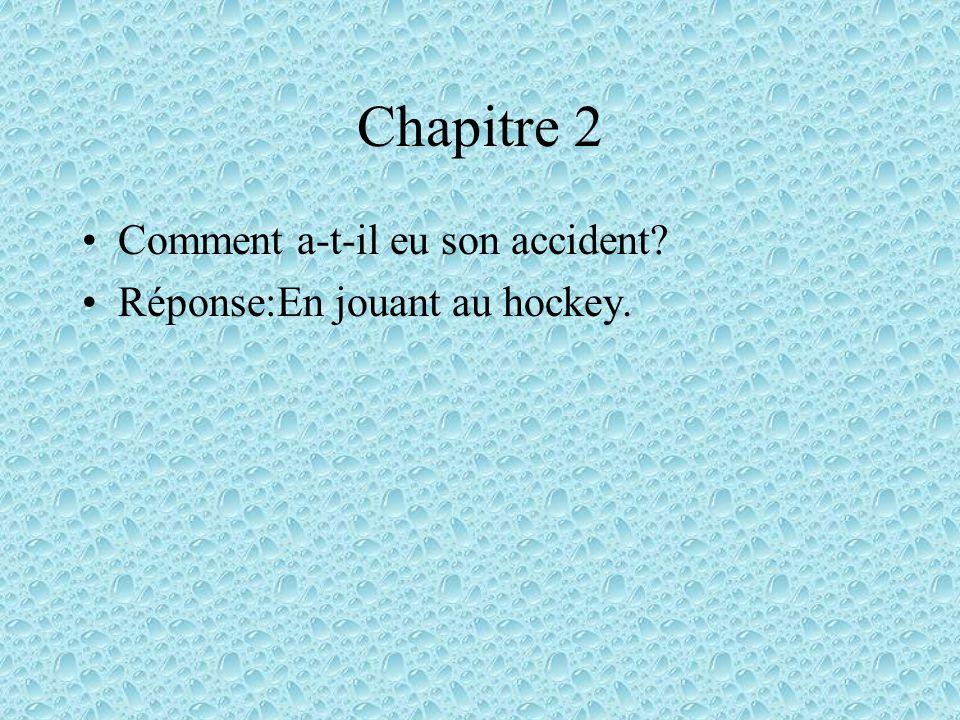 Chapitre 2 Comment a-t-il eu son accident? Réponse:En jouant au hockey.