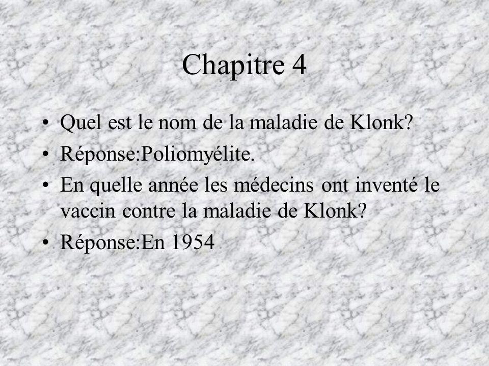 Chapitre 4 Quel est le nom de la maladie de Klonk? Réponse:Poliomyélite. En quelle année les médecins ont inventé le vaccin contre la maladie de Klonk
