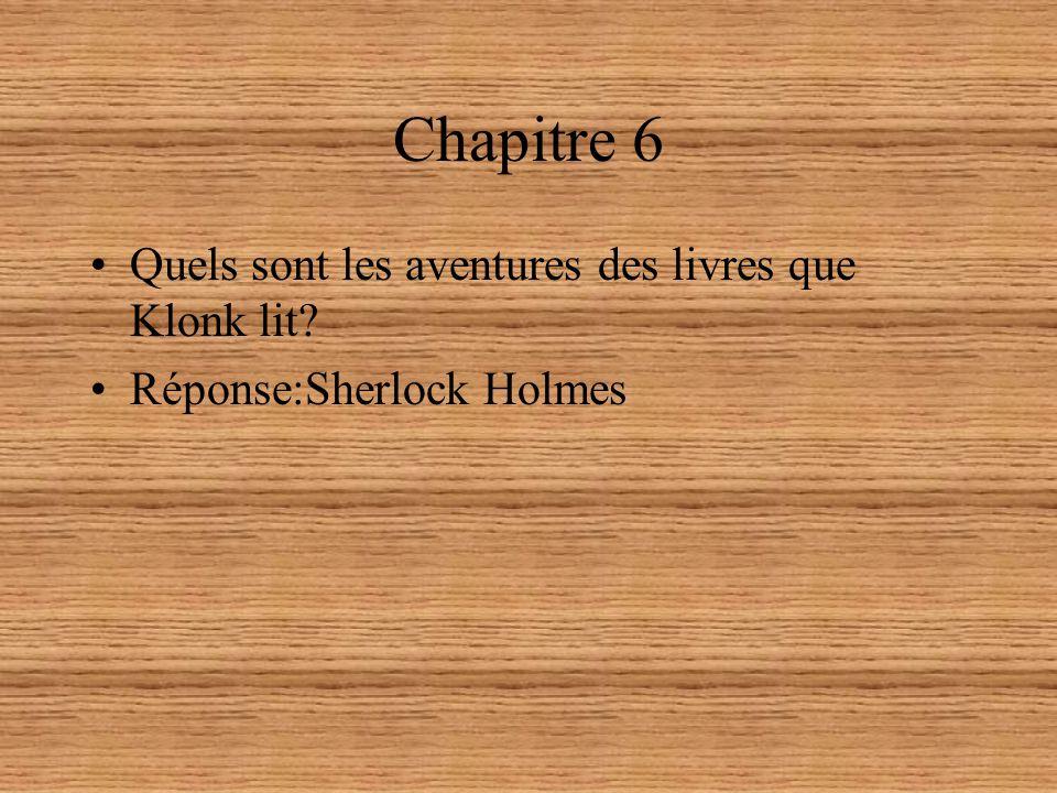 Chapitre 6 Quels sont les aventures des livres que Klonk lit? Réponse:Sherlock Holmes
