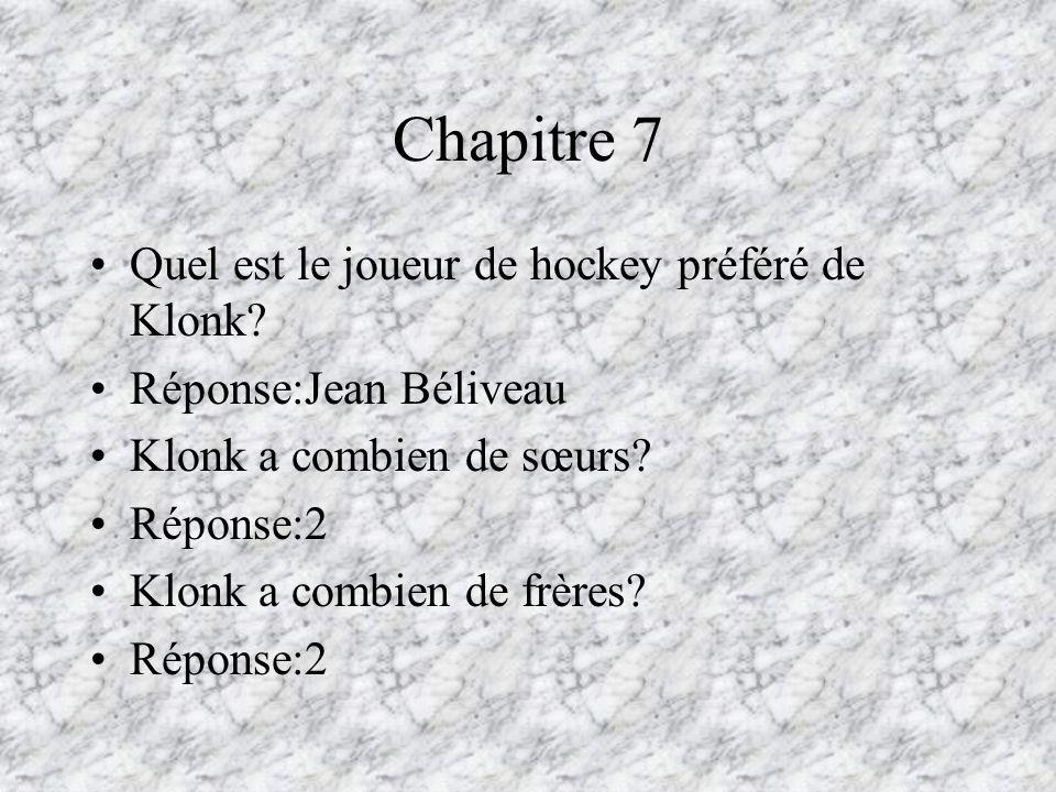 Chapitre 7 Quel est le joueur de hockey préféré de Klonk? Réponse:Jean Béliveau Klonk a combien de sœurs? Réponse:2 Klonk a combien de frères? Réponse