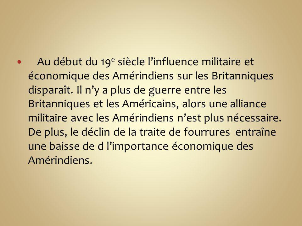 Au début du 19 e siècle linfluence militaire et économique des Amérindiens sur les Britanniques disparaît. Il ny a plus de guerre entre les Britanniqu