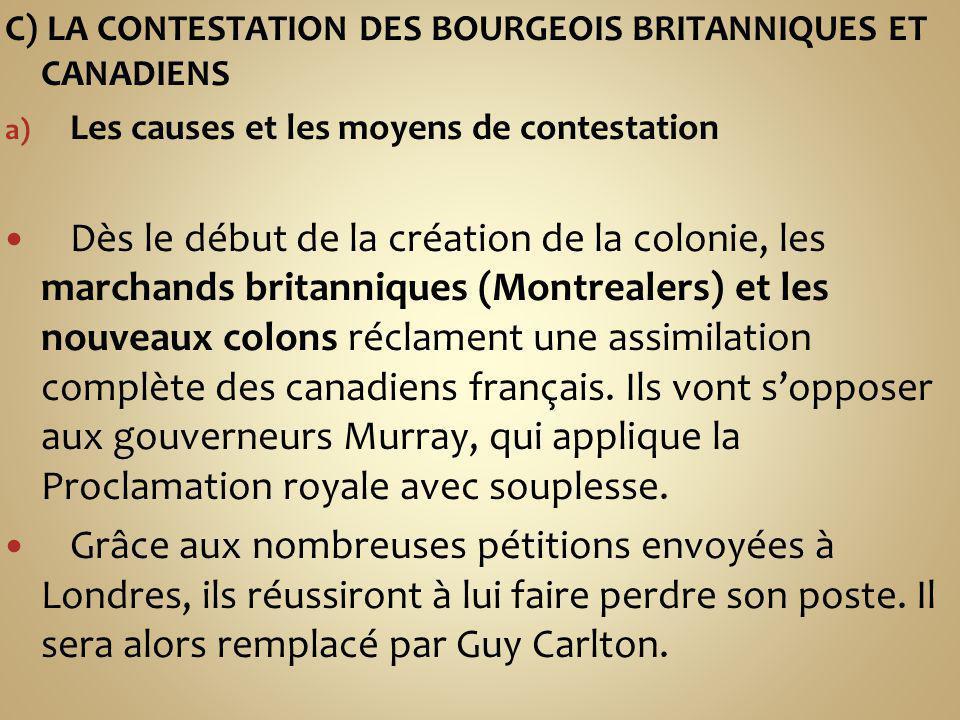C) LA CONTESTATION DES BOURGEOIS BRITANNIQUES ET CANADIENS a) Les causes et les moyens de contestation Dès le début de la création de la colonie, les marchands britanniques (Montrealers) et les nouveaux colons réclament une assimilation complète des canadiens français.