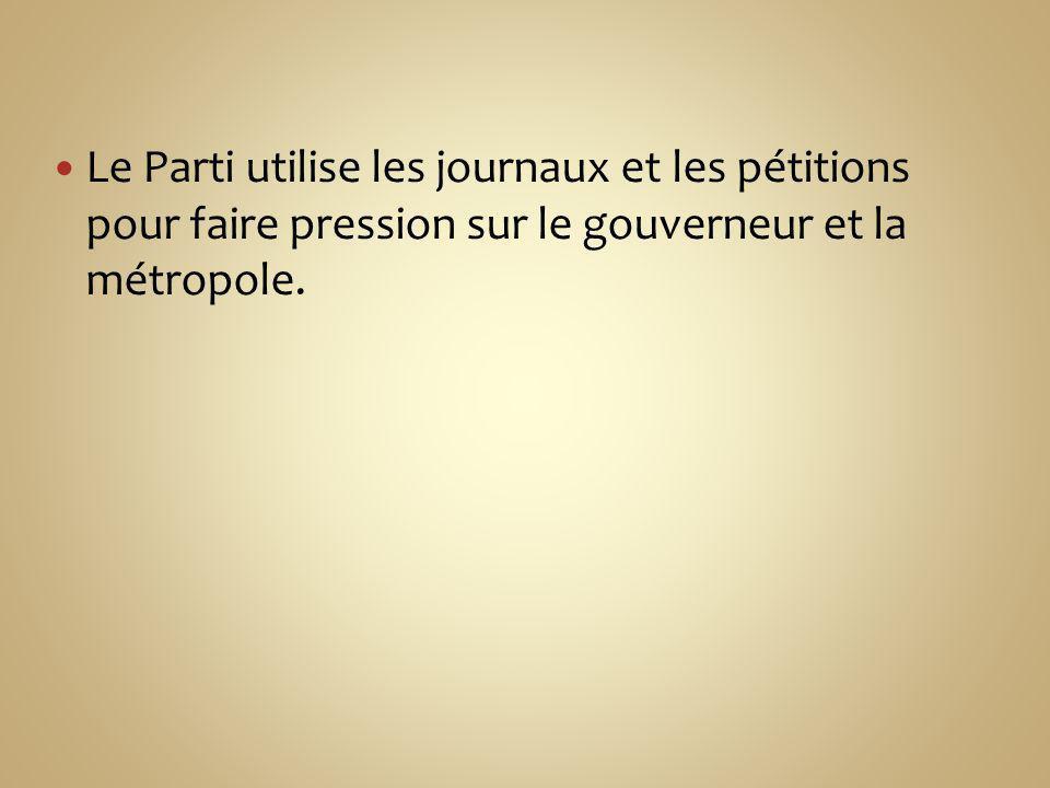Le Parti utilise les journaux et les pétitions pour faire pression sur le gouverneur et la métropole.