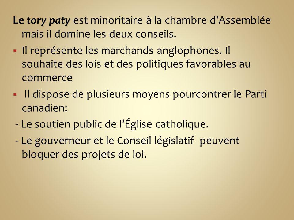 Le tory paty est minoritaire à la chambre dAssemblée mais il domine les deux conseils. Il représente les marchands anglophones. Il souhaite des lois e