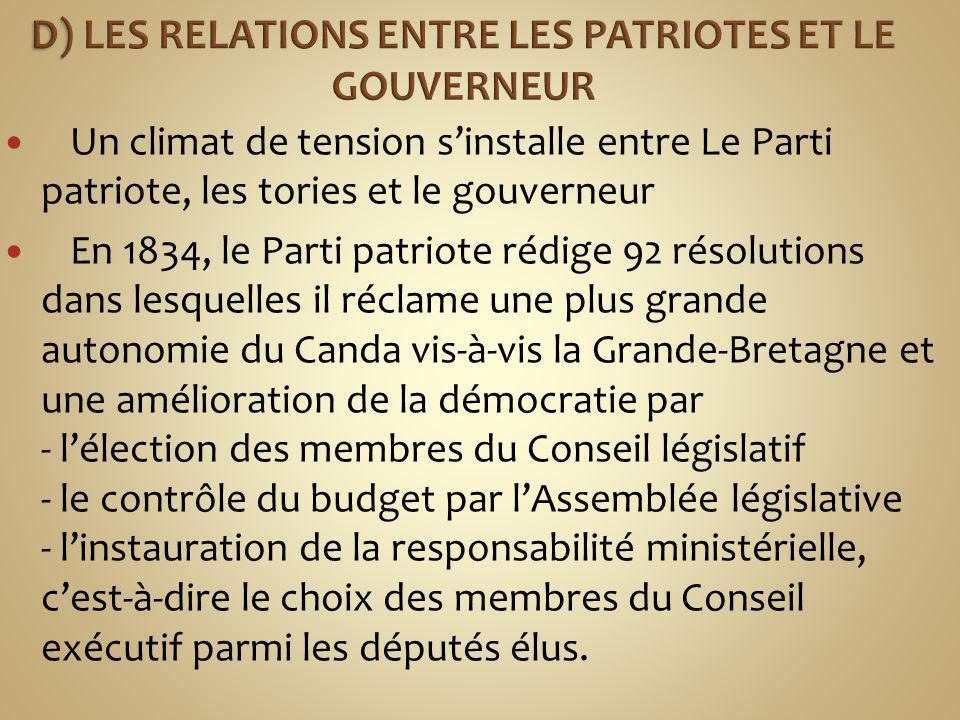 Un climat de tension sinstalle entre Le Parti patriote, les tories et le gouverneur En 1834, le Parti patriote rédige 92 résolutions dans lesquelles il réclame une plus grande autonomie du Canda vis-à-vis la Grande-Bretagne et une amélioration de la démocratie par - lélection des membres du Conseil législatif - le contrôle du budget par lAssemblée législative - linstauration de la responsabilité ministérielle, cest-à-dire le choix des membres du Conseil exécutif parmi les députés élus.
