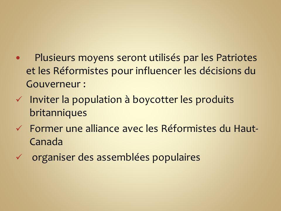Plusieurs moyens seront utilisés par les Patriotes et les Réformistes pour influencer les décisions du Gouverneur : Inviter la population à boycotter