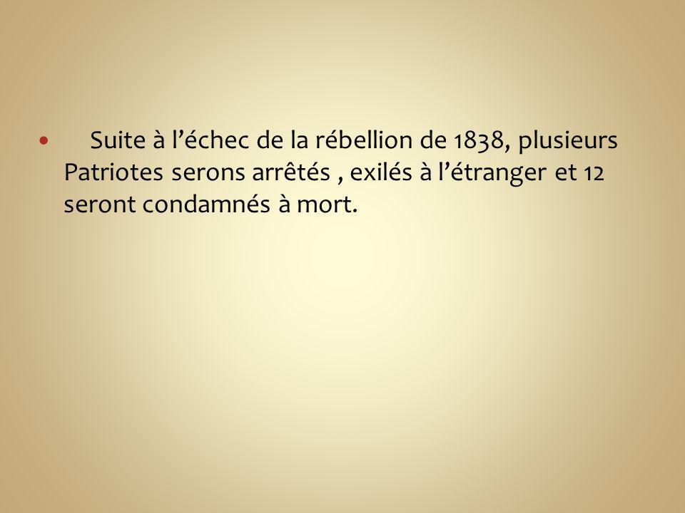 Suite à léchec de la rébellion de 1838, plusieurs Patriotes serons arrêtés, exilés à létranger et 12 seront condamnés à mort.