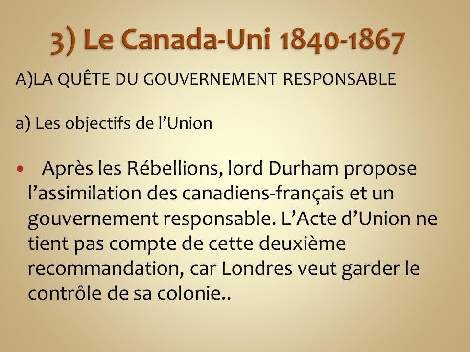 A)LA QUÊTE DU GOUVERNEMENT RESPONSABLE a) Les objectifs de lUnion Après les Rébellions, lord Durham propose lassimilation des canadiens-français et un gouvernement responsable.
