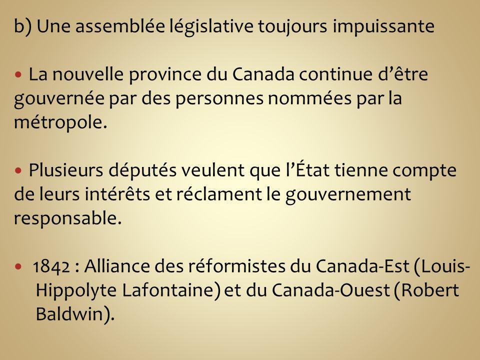 b) Une assemblée législative toujours impuissante La nouvelle province du Canada continue dêtre gouvernée par des personnes nommées par la métropole.