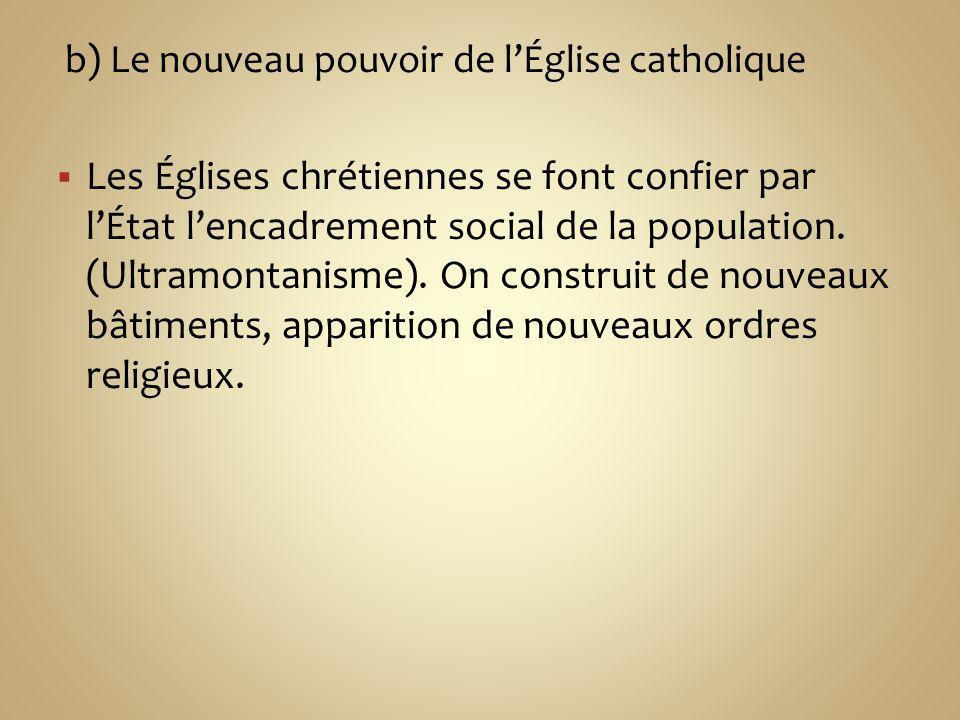 b) Le nouveau pouvoir de lÉglise catholique Les Églises chrétiennes se font confier par lÉtat lencadrement social de la population. (Ultramontanisme).