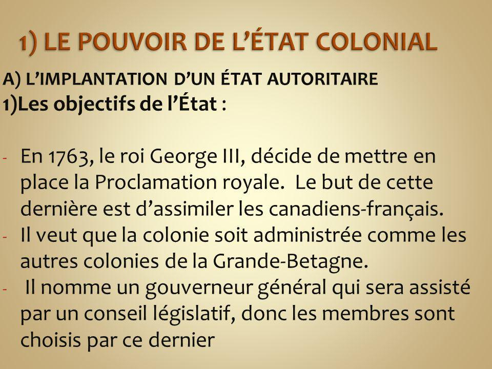 A) LIMPLANTATION DUN ÉTAT AUTORITAIRE 1)Les objectifs de lÉtat : - En 1763, le roi George III, décide de mettre en place la Proclamation royale.