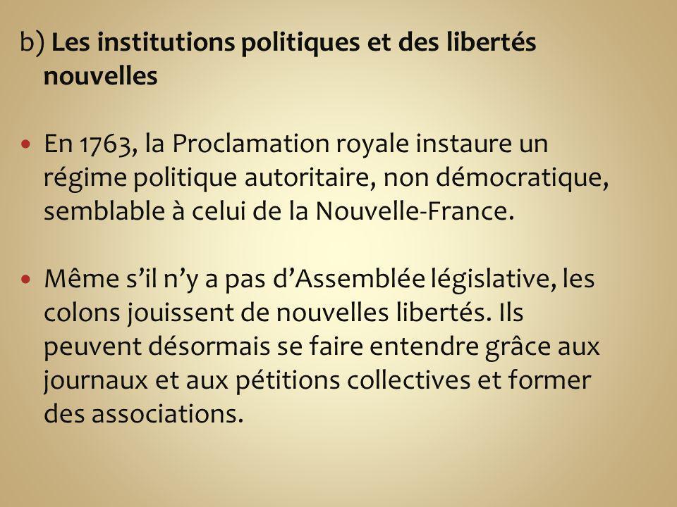 b) Les institutions politiques et des libertés nouvelles En 1763, la Proclamation royale instaure un régime politique autoritaire, non démocratique, semblable à celui de la Nouvelle-France.