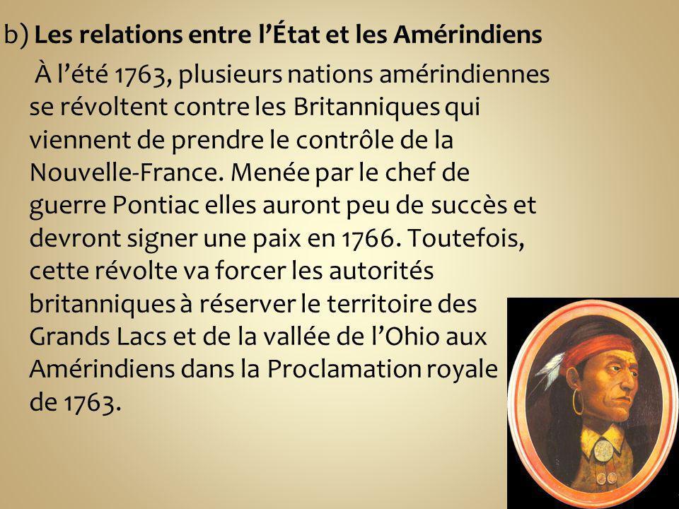 b) Les relations entre lÉtat et les Amérindiens À lété 1763, plusieurs nations amérindiennes se révoltent contre les Britanniques qui viennent de prendre le contrôle de la Nouvelle-France.