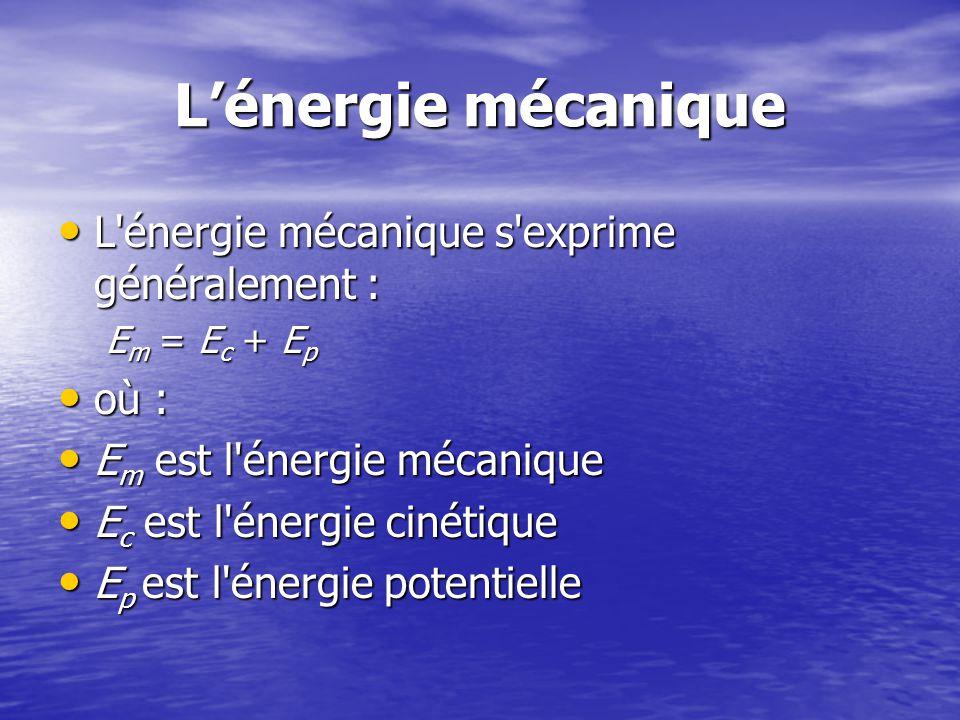Lénergie mécanique L énergie mécanique s exprime généralement : L énergie mécanique s exprime généralement : E m = E c + E p où : où : E m est l énergie mécanique E m est l énergie mécanique E c est l énergie cinétique E c est l énergie cinétique E p est l énergie potentielle E p est l énergie potentielle