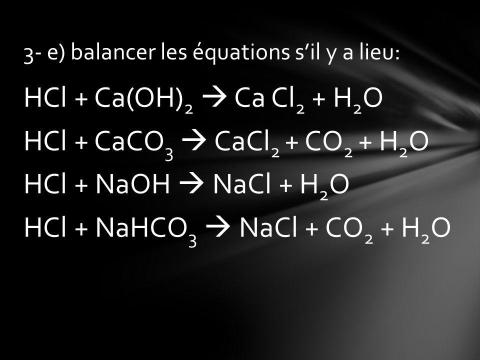 HCl + Ca(OH) 2 Ca Cl 2 + H 2 O HCl + CaCO 3 CaCl 2 + CO 2 + H 2 O HCl + NaOH NaCl + H 2 O HCl + NaHCO 3 NaCl + CO 2 + H 2 O 3- e) balancer les équatio
