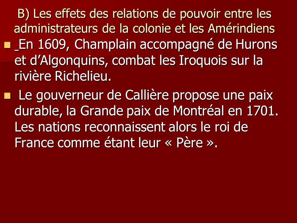 B) Les effets des relations de pouvoir entre les administrateurs de la colonie et les Amérindiens En 1609, Champlain accompagné de Hurons et dAlgonquins, combat les Iroquois sur la rivière Richelieu.