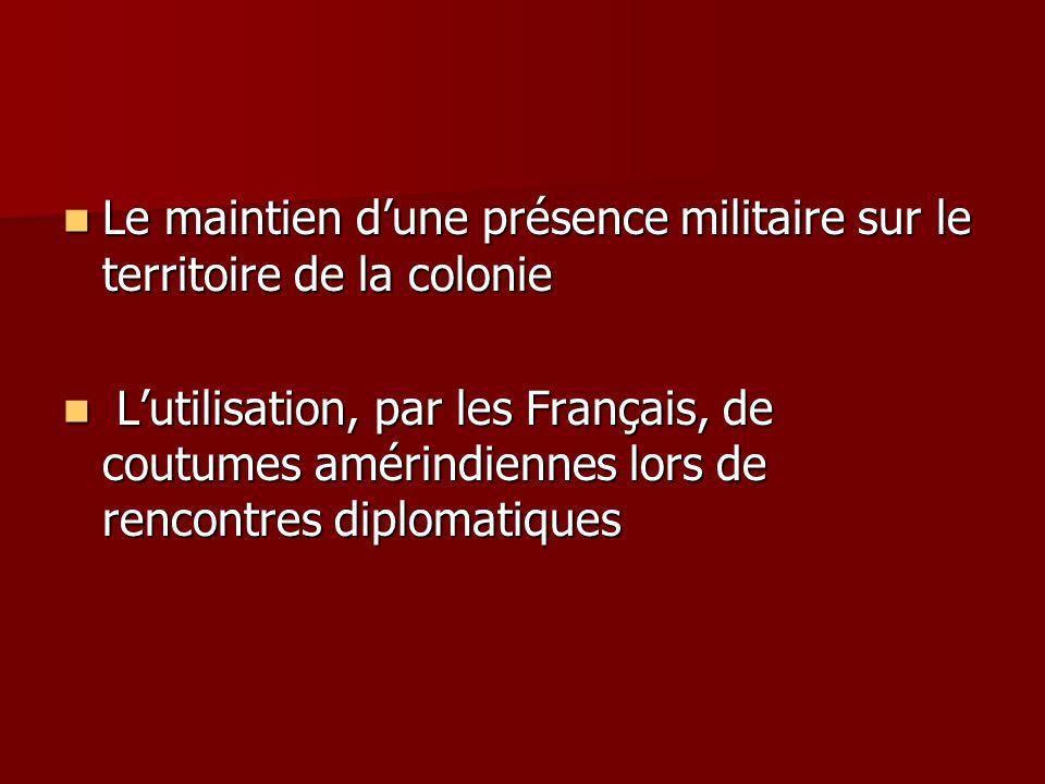 Le maintien dune présence militaire sur le territoire de la colonie Le maintien dune présence militaire sur le territoire de la colonie Lutilisation, par les Français, de coutumes amérindiennes lors de rencontres diplomatiques Lutilisation, par les Français, de coutumes amérindiennes lors de rencontres diplomatiques
