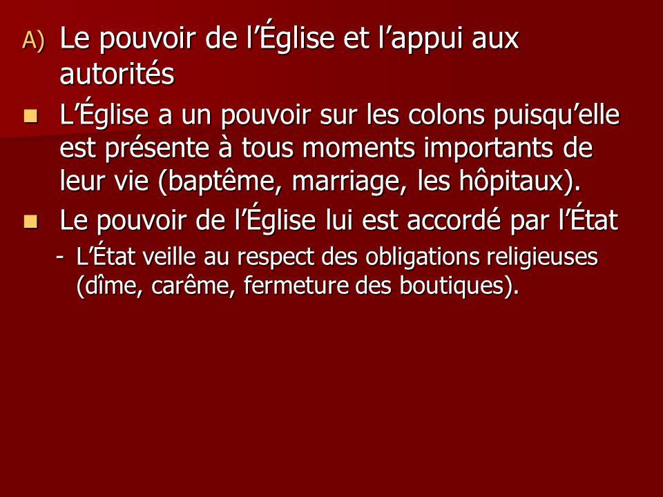 A) Le pouvoir de lÉglise et lappui aux autorités LÉglise a un pouvoir sur les colons puisquelle est présente à tous moments importants de leur vie (baptême, marriage, les hôpitaux).