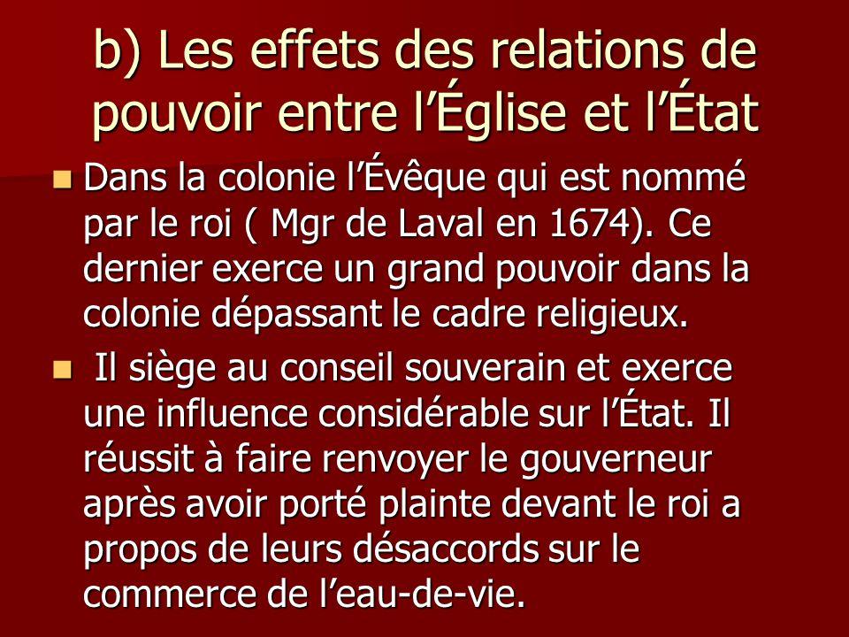 b) Les effets des relations de pouvoir entre lÉglise et lÉtat Dans la colonie lÉvêque qui est nommé par le roi ( Mgr de Laval en 1674). Ce dernier exe
